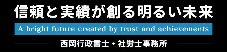 信頼と実績が創る明るい未来 A bright future created by trust and achievements 西岡行政書士・社労士事務所